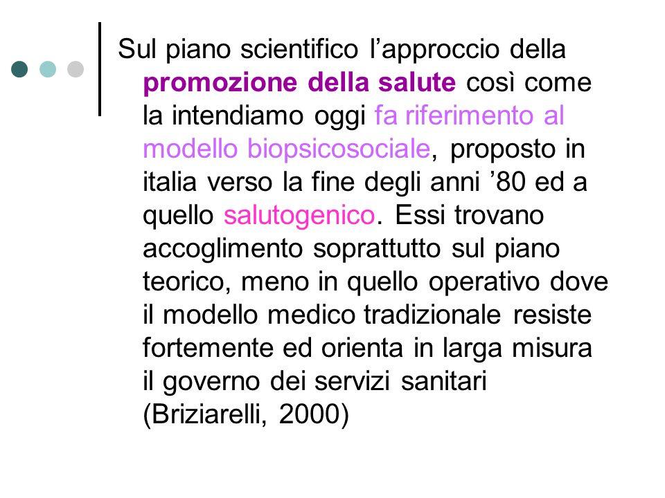 Sul piano scientifico l'approccio della promozione della salute così come la intendiamo oggi fa riferimento al modello biopsicosociale, proposto in italia verso la fine degli anni '80 ed a quello salutogenico.