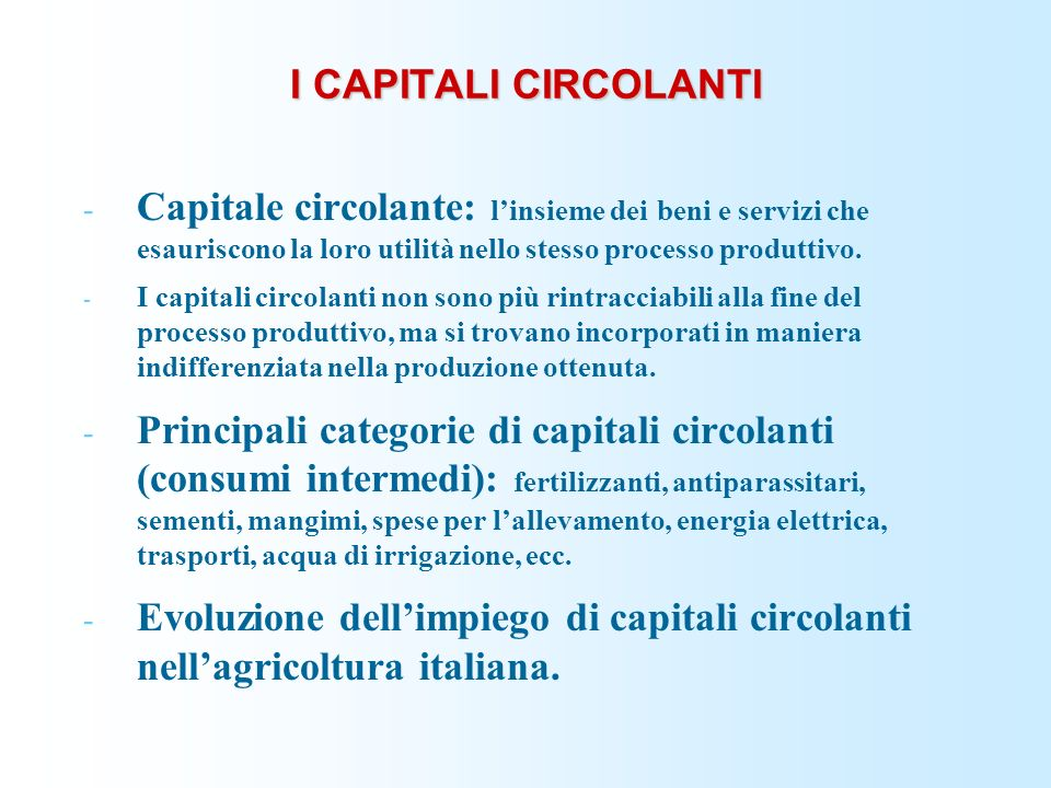 I CAPITALI CIRCOLANTI Capitale circolante: l'insieme dei beni e servizi che esauriscono la loro utilità nello stesso processo produttivo.