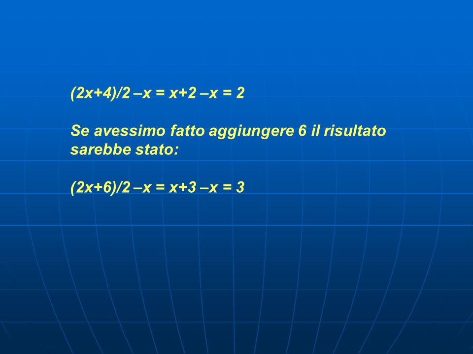 (2x+4)/2 –x = x+2 –x = 2 Se avessimo fatto aggiungere 6 il risultato sarebbe stato: (2x+6)/2 –x = x+3 –x = 3.