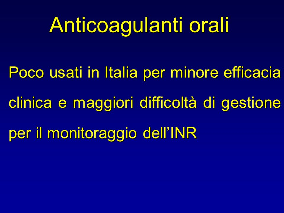 Anticoagulanti orali Poco usati in Italia per minore efficacia clinica e maggiori difficoltà di gestione per il monitoraggio dell'INR.