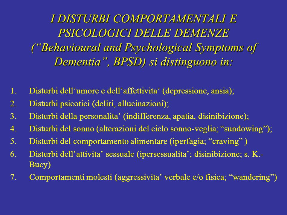 I DISTURBI COMPORTAMENTALI E PSICOLOGICI DELLE DEMENZE ( Behavioural and Psychological Symptoms of Dementia , BPSD) si distinguono in:
