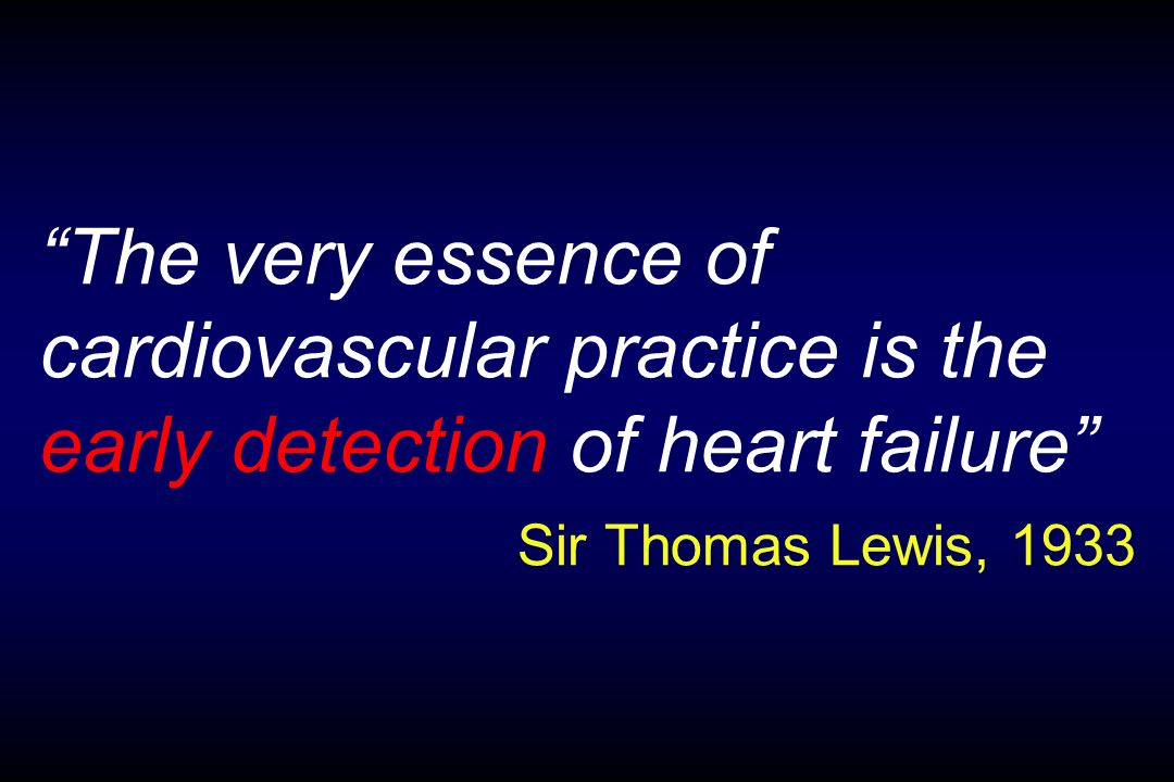 The very essence of cardiovascular practice is the early detection of heart failure Sir Thomas Lewis, 1933