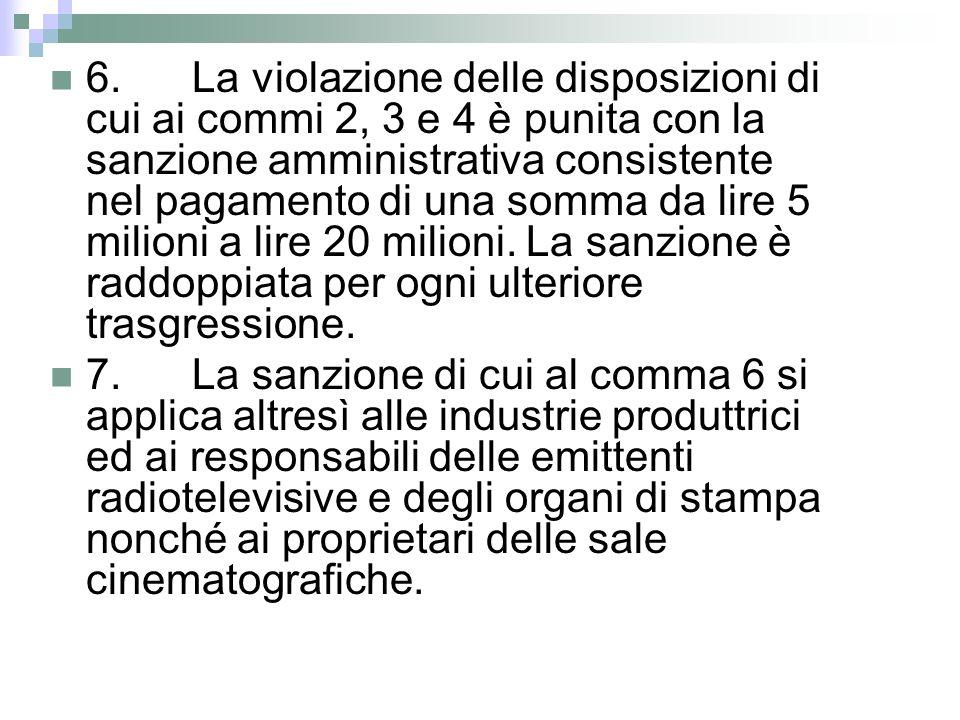 6. La violazione delle disposizioni di cui ai commi 2, 3 e 4 è punita con la sanzione amministrativa consistente nel pagamento di una somma da lire 5 milioni a lire 20 milioni. La sanzione è raddoppiata per ogni ulteriore trasgressione.