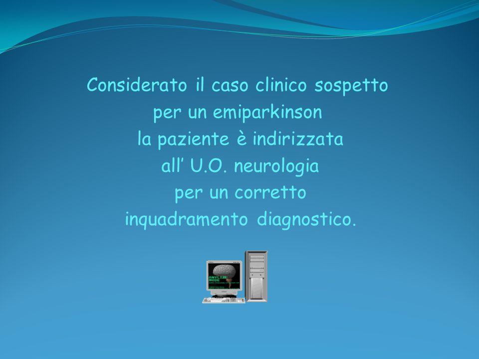 Considerato il caso clinico sospetto per un emiparkinson la paziente è indirizzata all' U.O.