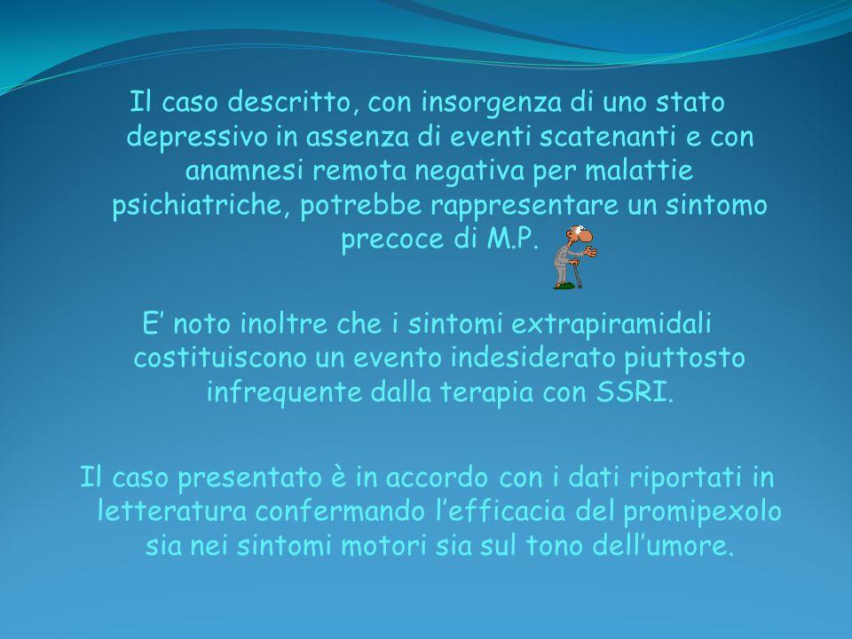 Il caso descritto, con insorgenza di uno stato depressivo in assenza di eventi scatenanti e con anamnesi remota negativa per malattie psichiatriche, potrebbe rappresentare un sintomo precoce di M.P.
