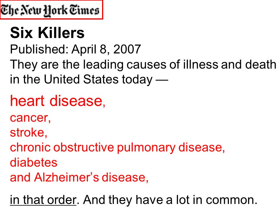 Six Killers Published: April 8, 2007 They are the leading causes of illness and death in the United States today — heart disease, cancer, stroke, chronic obstructive pulmonary disease, diabetes and Alzheimer's disease, ù in that order.