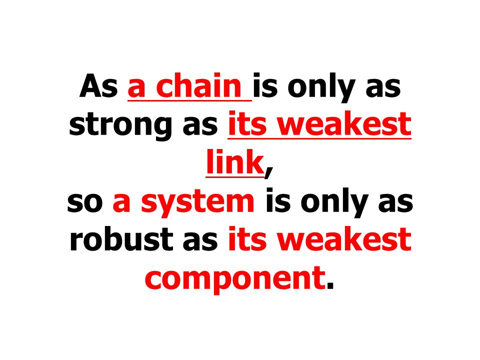 As a chain is only as strong as its weakest link,