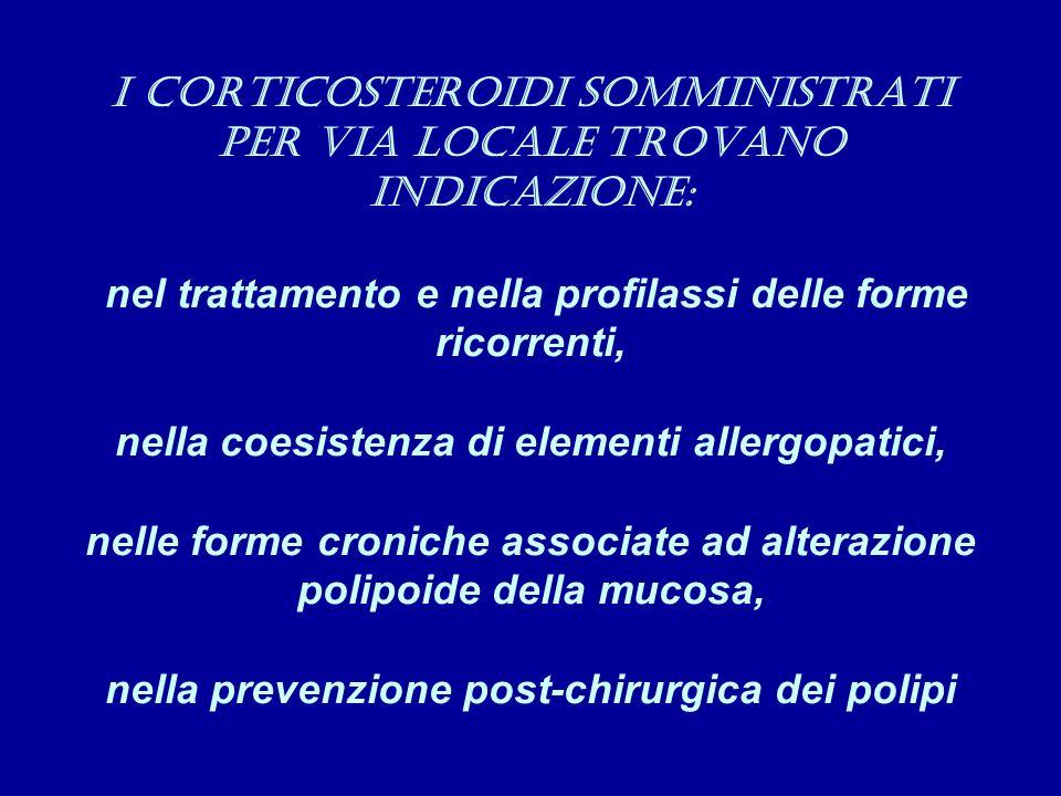 I corticosteroidi somministrati per via locale trovano indicazione: nel trattamento e nella profilassi delle forme ricorrenti, nella coesistenza di elementi allergopatici, nelle forme croniche associate ad alterazione polipoide della mucosa, nella prevenzione post-chirurgica dei polipi