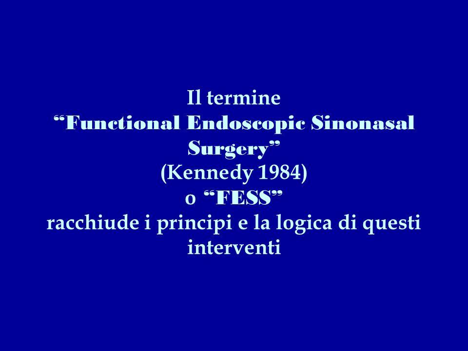 Il termine Functional Endoscopic Sinonasal Surgery (Kennedy 1984) o FESS racchiude i principi e la logica di questi interventi