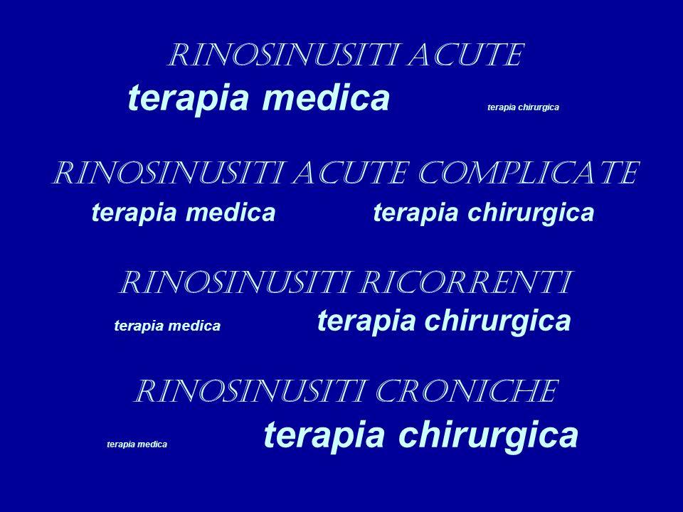 RINOSINUSITI ACUTE terapia medica terapia chirurgica RINOSINUSITI ACUTE COMPLICATE terapia medica terapia chirurgica RINOSINUSITI RICORRENTI terapia medica terapia chirurgica RINOSINUSITI CRONICHE terapia medica terapia chirurgica