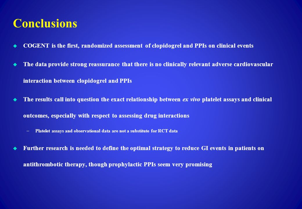 Conclusions COGENT is the first, randomized assessment of clopidogrel and PPIs on clinical events.