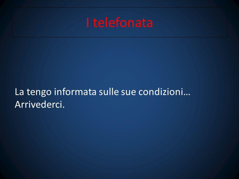 I telefonata La tengo informata sulle sue condizioni… Arrivederci.