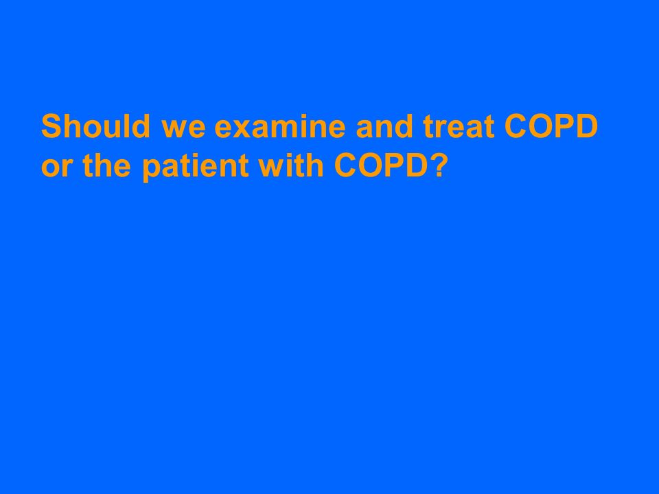Should we examine and treat COPD or the patient with COPD