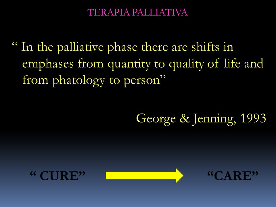 TERAPIA PALLIATIVA In the palliative phase there are shifts in emphases from quantity to quality of life and from phatology to person