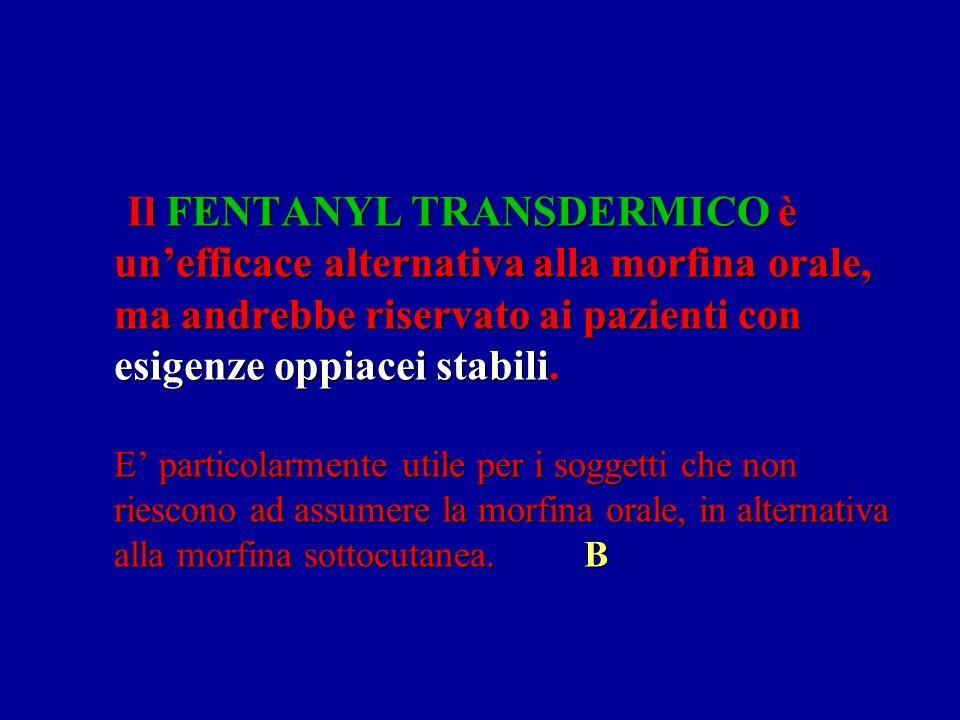 Il FENTANYL TRANSDERMICO è un'efficace alternativa alla morfina orale, ma andrebbe riservato ai pazienti con esigenze oppiacei stabili. E' particolarmente utile per i soggetti che non riescono ad assumere la morfina orale, in alternativa alla morfina sottocutanea. B