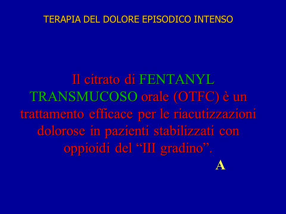 TERAPIA DEL DOLORE EPISODICO INTENSO Il citrato di FENTANYL TRANSMUCOSO orale (OTFC) è un trattamento efficace per le riacutizzazioni dolorose in pazienti stabilizzati con oppioidi del III gradino . A