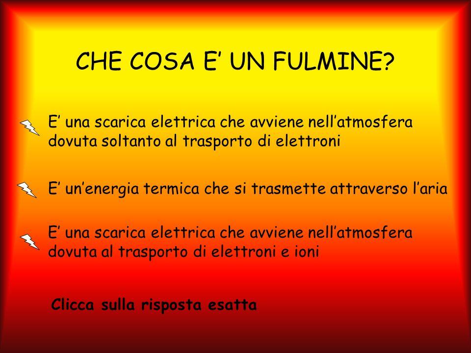 CHE COSA E' UN FULMINE E' una scarica elettrica che avviene nell'atmosfera dovuta soltanto al trasporto di elettroni.