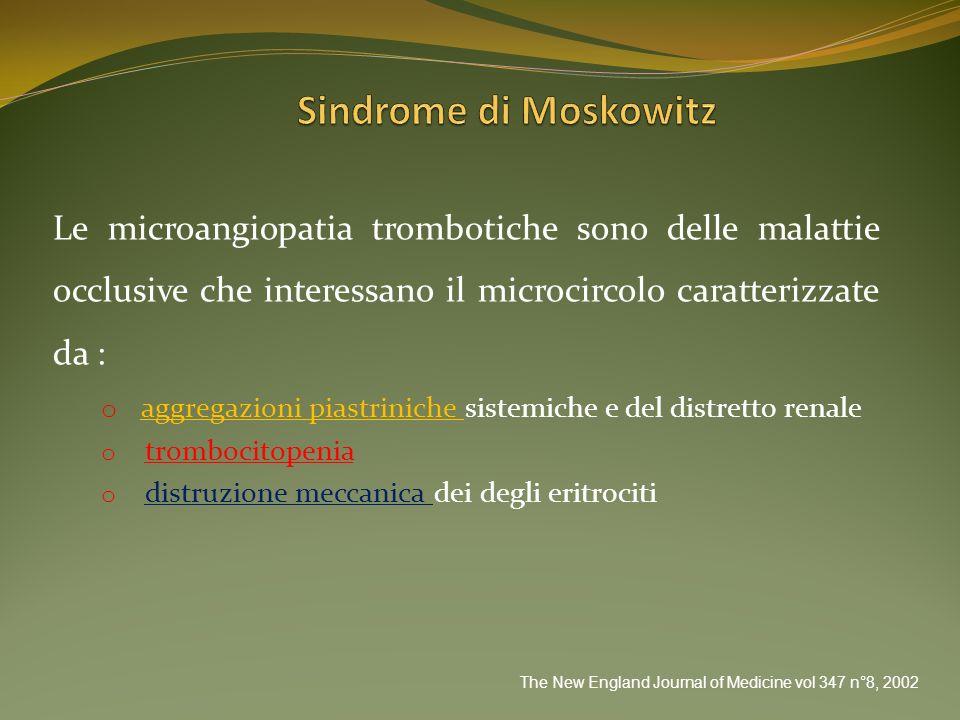 Sindrome di Moskowitz Le microangiopatia trombotiche sono delle malattie occlusive che interessano il microcircolo caratterizzate da :