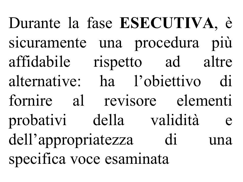 Durante la fase ESECUTIVA, è sicuramente una procedura più affidabile rispetto ad altre alternative: ha l'obiettivo di fornire al revisore elementi probativi della validità e dell'appropriatezza di una specifica voce esaminata