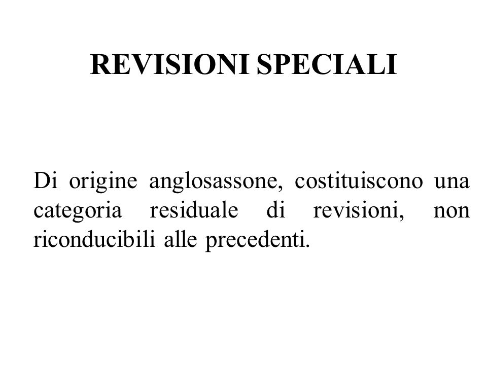 REVISIONI SPECIALI Di origine anglosassone, costituiscono una categoria residuale di revisioni, non riconducibili alle precedenti.
