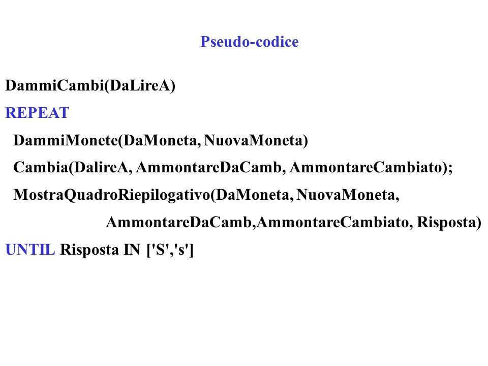 Pseudo-codice DammiCambi(DaLireA) REPEAT. DammiMonete(DaMoneta, NuovaMoneta) Cambia(DalireA, AmmontareDaCamb, AmmontareCambiato);