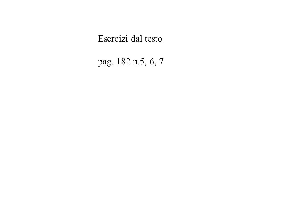 Esercizi dal testo pag. 182 n.5, 6, 7