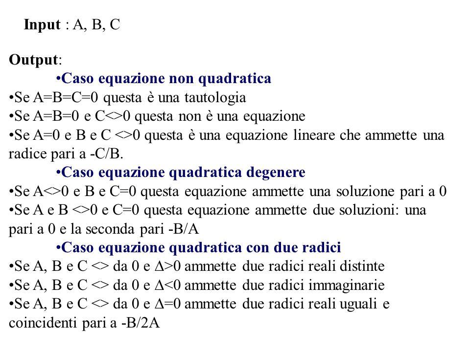 Input : A, B, C Output: Caso equazione non quadratica. Se A=B=C=0 questa è una tautologia. Se A=B=0 e C<>0 questa non è una equazione.