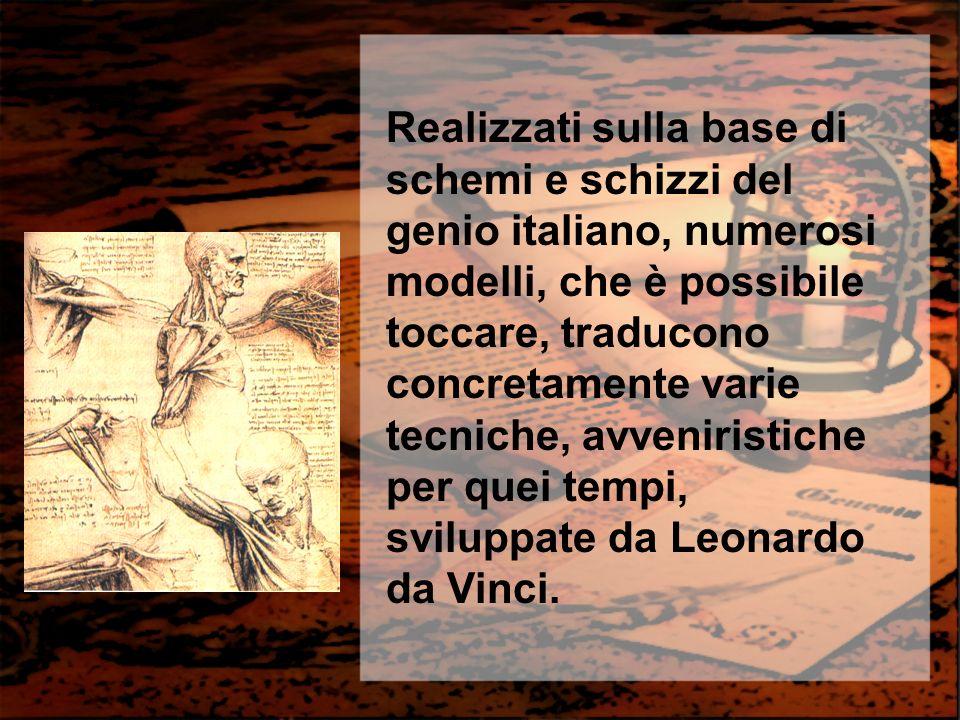 Realizzati sulla base di schemi e schizzi del genio italiano, numerosi modelli, che è possibile toccare, traducono concretamente varie tecniche, avveniristiche per quei tempi, sviluppate da Leonardo da Vinci.