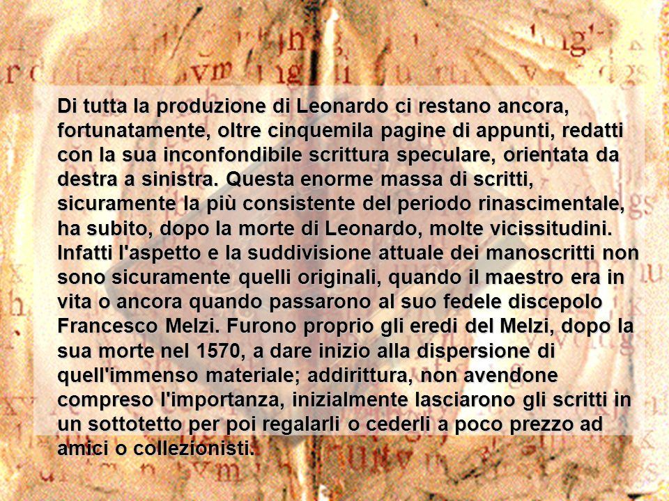 Di tutta la produzione di Leonardo ci restano ancora, fortunatamente, oltre cinquemila pagine di appunti, redatti con la sua inconfondibile scrittura speculare, orientata da destra a sinistra.