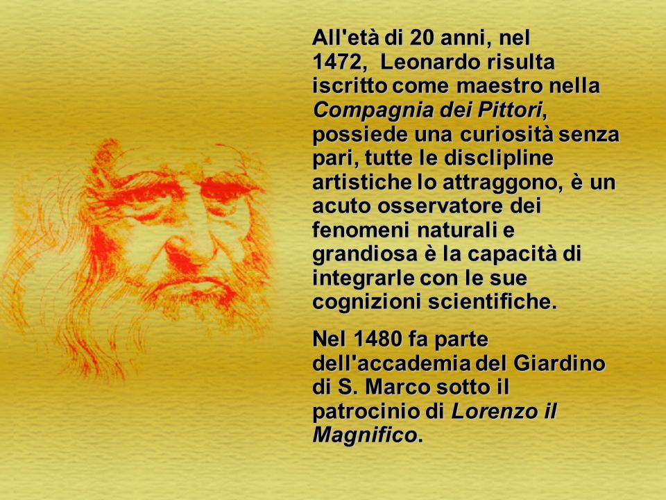 All età di 20 anni, nel 1472, Leonardo risulta iscritto come maestro nella Compagnia dei Pittori, possiede una curiosità senza pari, tutte le disclipline artistiche lo attraggono, è un acuto osservatore dei fenomeni naturali e grandiosa è la capacità di integrarle con le sue cognizioni scientifiche.