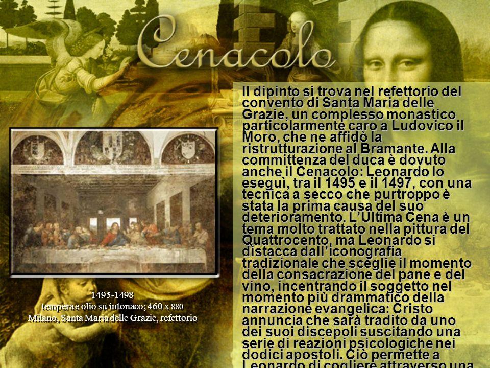Il dipinto si trova nel refettorio del convento di Santa Maria delle Grazie, un complesso monastico particolarmente caro a Ludovico il Moro, che ne affidò la ristrutturazione al Bramante. Alla committenza del duca è dovuto anche il Cenacolo: Leonardo lo eseguì, tra il 1495 e il 1497, con una tecnica a secco che purtroppo è stata la prima causa del suo deterioramento. L'Ultima Cena è un tema molto trattato nella pittura del Quattrocento, ma Leonardo si distacca dall'iconografia tradizionale che sceglie il momento della consacrazione del pane e del vino, incentrando il soggetto nel momento più drammatico della narrazione evangelica: Cristo annuncia che sarà tradito da uno dei suoi discepoli suscitando una serie di reazioni psicologiche nei dodici apostoli. Ciò permette a Leonardo di cogliere attraverso una studiatissima tipologia dei movimenti e delle fisionomie i diversi stati d'animo.