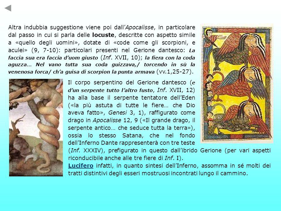Altra indubbia suggestione viene poi dall'Apocalisse, in particolare dal passo in cui si parla delle locuste, descritte con aspetto simile a «quello degli uomini», dotate di «code come gli scorpioni, e aculei» (9, 7-10): particolari presenti nel Gerione dantesco: La faccia sua era faccia d'uom giusto (Inf. XVII, 10); la fiera con la coda aguzza… Nel vano tutta sua coda guizzava,/ torcendo in sù la venenosa forca/ ch'a guisa di scorpion la punta armava (vv.1,25-27).
