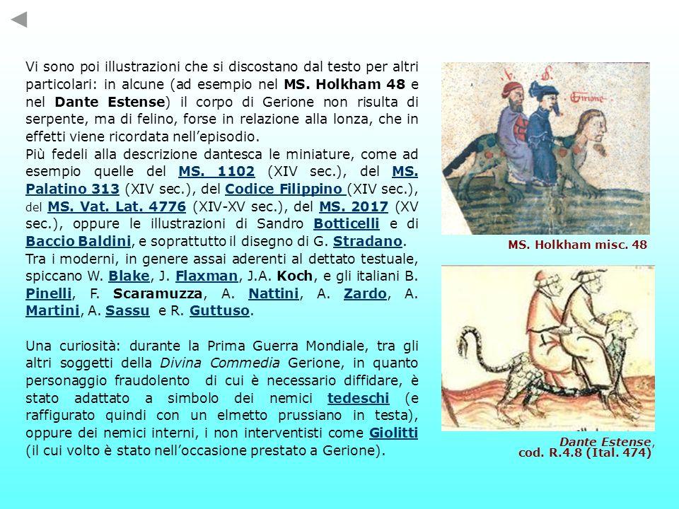 Vi sono poi illustrazioni che si discostano dal testo per altri particolari: in alcune (ad esempio nel MS. Holkham 48 e nel Dante Estense) il corpo di Gerione non risulta di serpente, ma di felino, forse in relazione alla lonza, che in effetti viene ricordata nell'episodio.