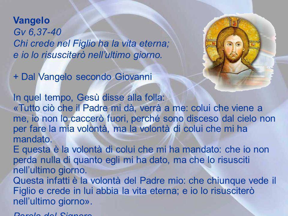 Vangelo Gv 6,37-40 Chi crede nel Figlio ha la vita eterna; e io lo risusciterò nell'ultimo giorno.