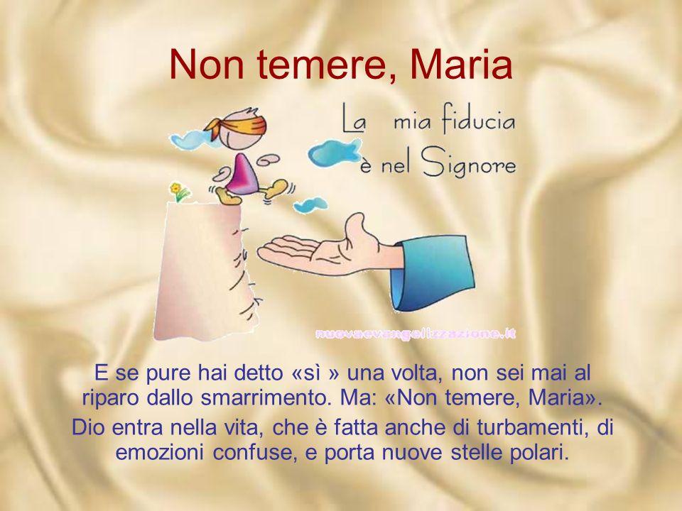 Non temere, Maria E se pure hai detto «sì » una volta, non sei mai al riparo dallo smarrimento. Ma: «Non temere, Maria».