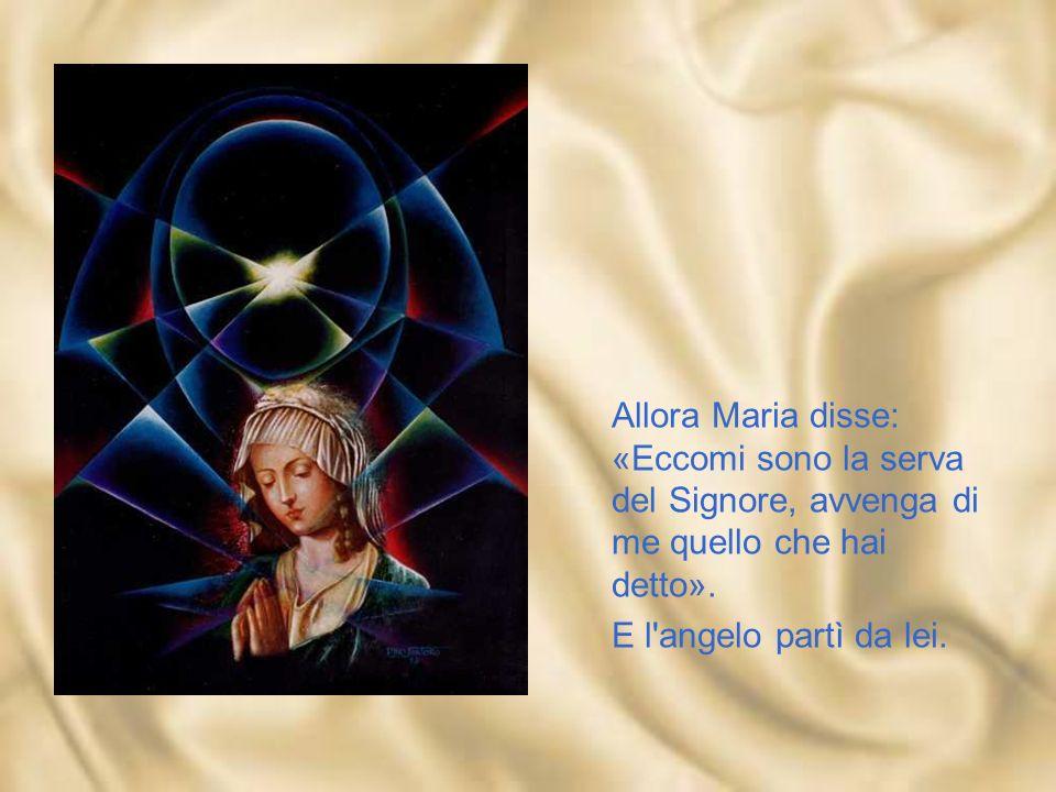 Allora Maria disse: «Eccomi sono la serva del Signore, avvenga di me quello che hai detto».