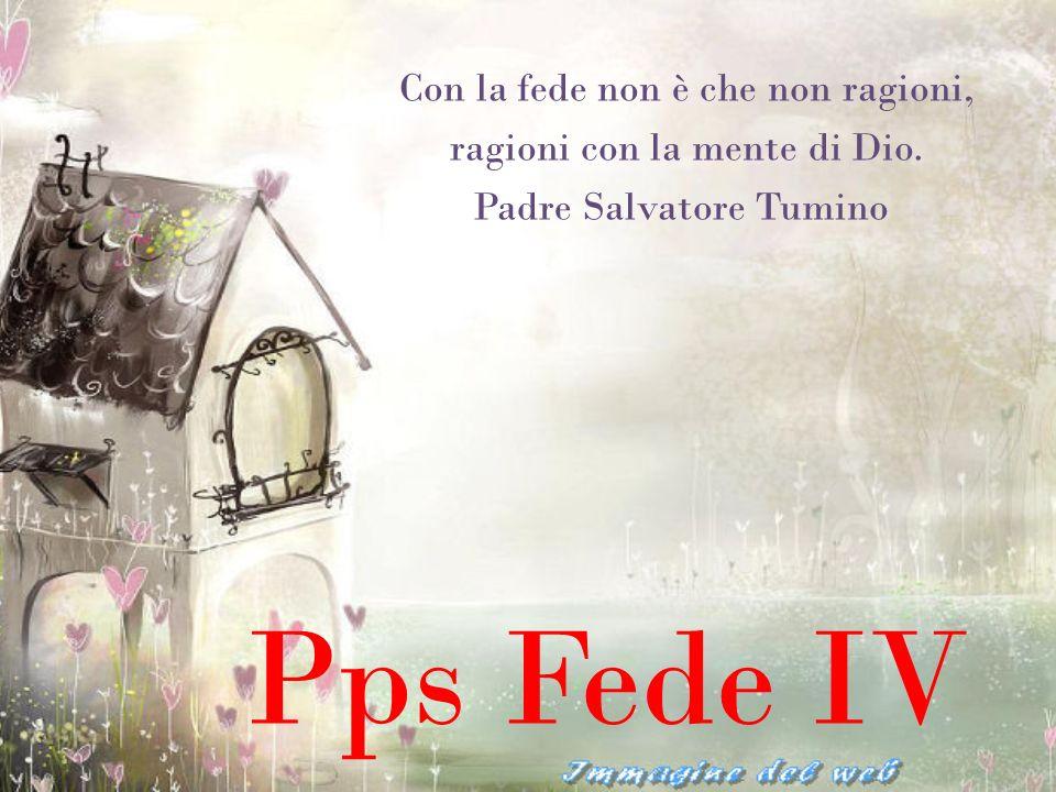 Pps Fede IV Con la fede non è che non ragioni,
