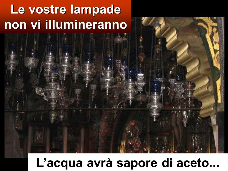 Le vostre lampade non vi illumineranno L'acqua avrà sapore di aceto...