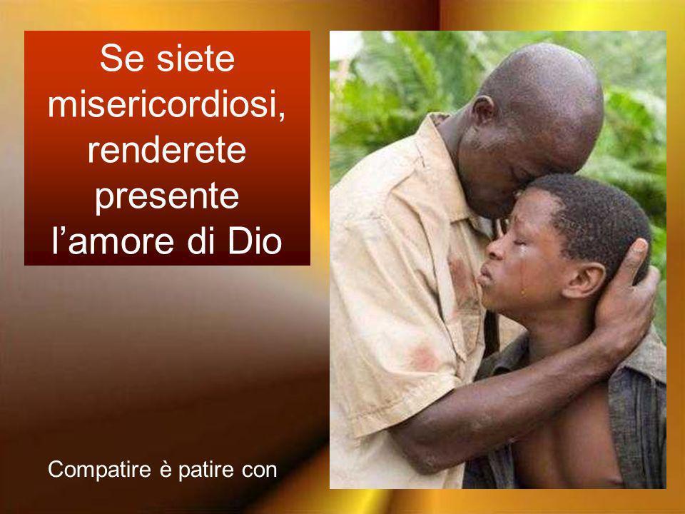 Se siete misericordiosi, renderete presente l'amore di Dio
