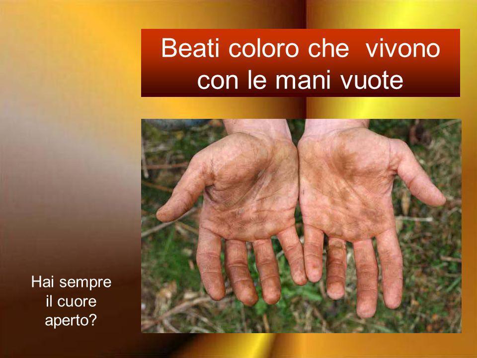 Beati coloro che vivono con le mani vuote