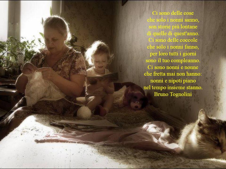 Ci sono delle cose che solo i nonni sanno, son storie più lontane di quelle di quest anno. Ci sono delle coccole che solo i nonni fanno, per loro tutti i giorni sono il tuo compleanno. Ci sono nonni e nonne che fretta mai non hanno: nonni e nipoti piano nel tempo insieme stanno.