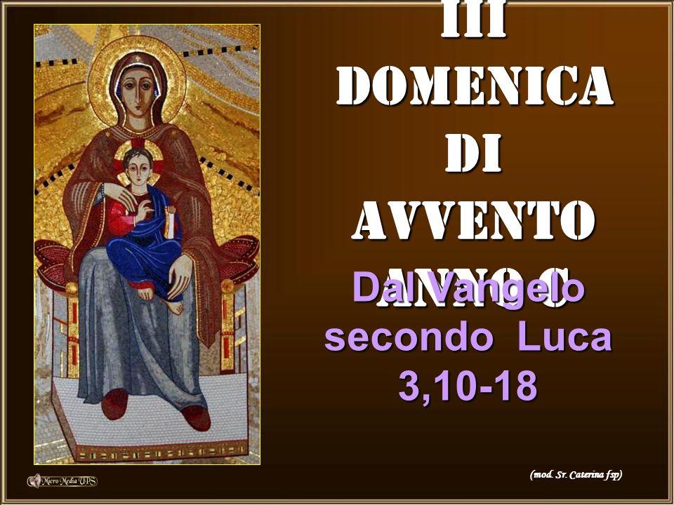 III DOMENICA DI AVVENTO ANNO C Dal Vangelo secondo Luca 3,10-18