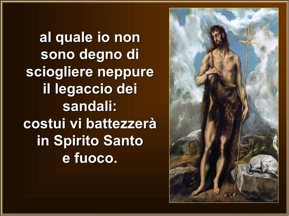 al quale io non sono degno di sciogliere neppure il legaccio dei sandali: costui vi battezzerà in Spirito Santo e fuoco.
