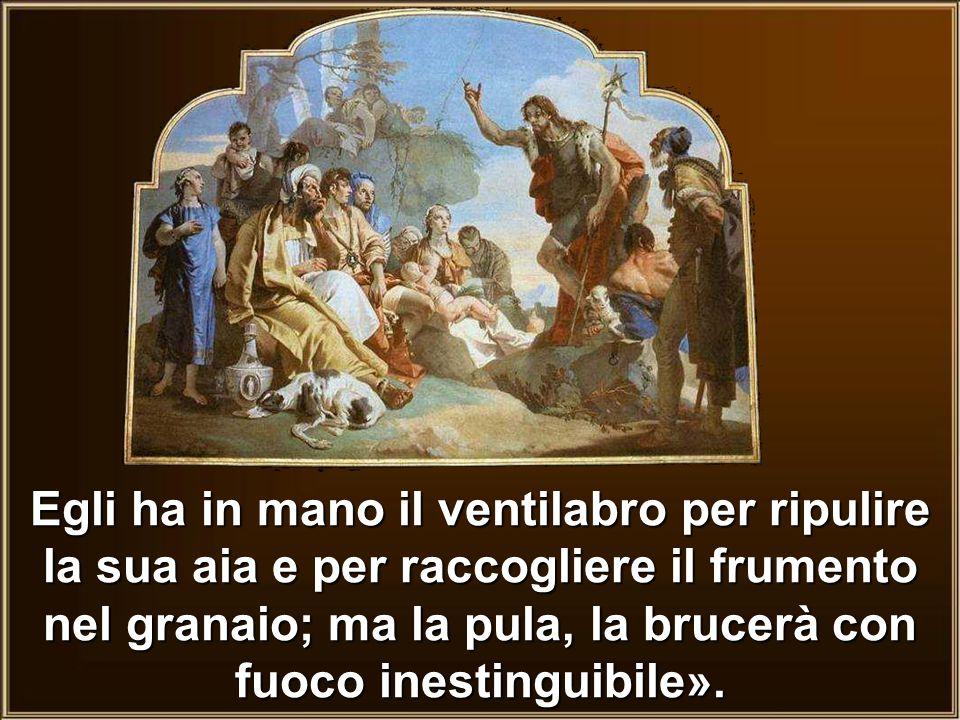 Egli ha in mano il ventilabro per ripulire la sua aia e per raccogliere il frumento nel granaio; ma la pula, la brucerà con fuoco inestinguibile».