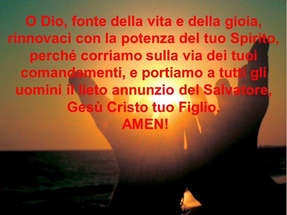 O Dio, fonte della vita e della gioia, rinnovaci con la potenza del tuo Spirito, perché corriamo sulla via dei tuoi comandamenti, e portiamo a tutti gli uomini il lieto annunzio del Salvatore, Gesù Cristo tuo Figlio.
