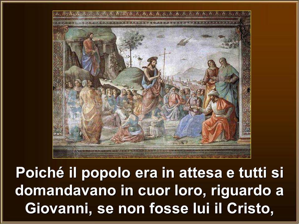 Poiché il popolo era in attesa e tutti si domandavano in cuor loro, riguardo a Giovanni, se non fosse lui il Cristo,