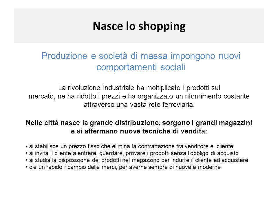 Nasce lo shopping Produzione e società di massa impongono nuovi comportamenti sociali La rivoluzione industriale ha moltiplicato i prodotti sul.