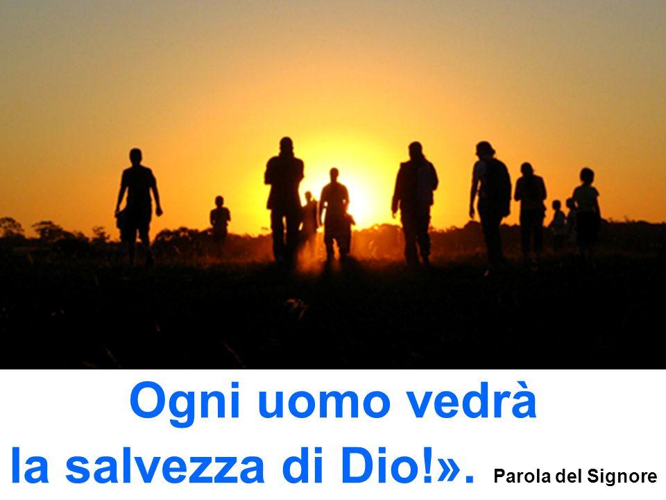 Ogni uomo vedrà la salvezza di Dio!». Parola del Signore
