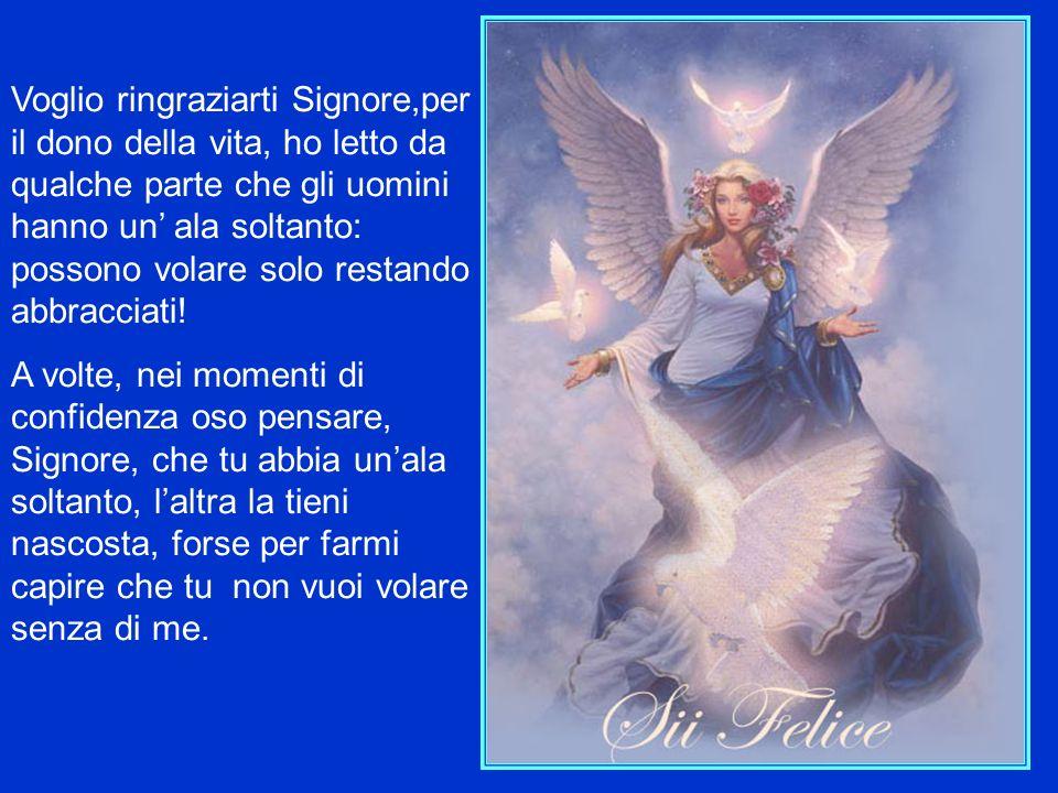 Voglio ringraziarti Signore,per il dono della vita, ho letto da qualche parte che gli uomini hanno un' ala soltanto: possono volare solo restando abbracciati!