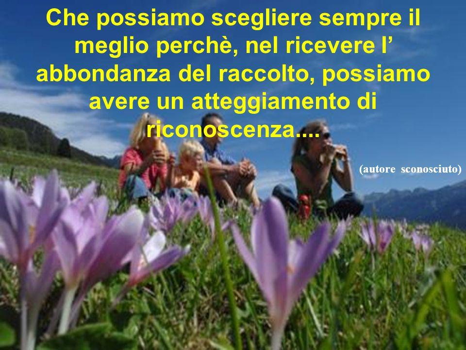 Che possiamo scegliere sempre il meglio perchè, nel ricevere l' abbondanza del raccolto, possiamo avere un atteggiamento di riconoscenza....
